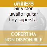 Sir victor uwalfo: guitar boy superstar cd musicale di SIR VICTOR UWALFO