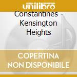 KENSINGTON HEIGHTS                        cd musicale di CONSTANTINES