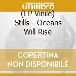 (LP VINILE) OCEANS WILL RISE                          lp vinile di STILLS