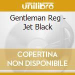 Gentleman Reg - Jet Black cd musicale di Reg Gentleman