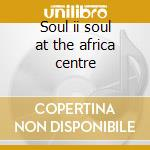Soul ii soul at the africa centre cd musicale di Artisti Vari
