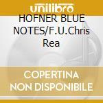 HOFNER BLUE NOTES/F.U.Chris Rea cd musicale di HOFNER BLUE NOTES
