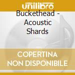 ACOUSTIC SHARDS                           cd musicale di BUCKETHEAD