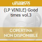 (LP VINILE) Good times vol.3 lp vinile