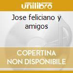 Jose feliciano y amigos cd musicale di Jose' Feliciano