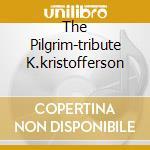 THE PILGRIM-TRIBUTE K.KRISTOFFERSON cd musicale di ARTISTI VARI