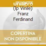 (LP VINILE) FRANZ FERDINAND lp vinile di FRANZ FERDINAND