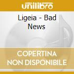 Ligeia - Bad News cd musicale di LIGEIA