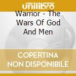 Warrior - The Wars Of God And Men cd musicale di Warrior