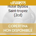 HOTEL BYBLOS SAINT-TROPEZ (2CD) cd musicale di ARTISTI VARI