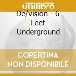 6 FEET UNDERGROUND                        cd musicale di DE/VISION