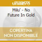 Milu' - No Future In Gold cd musicale di MILU'