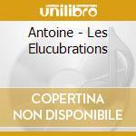 Antoine - Les Elucubrations cd musicale di Antoine