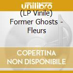 (LP VINILE) FLEURS                                    lp vinile di Ghosts Former