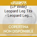 (LP VINILE) LP - LEOPARD LEG TITS     - LEOPARD LEG TITS lp vinile di LEOPARD LEG TITS