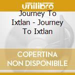 JOURNEY TO IXTLAN                         cd musicale di JOURNEY TO IXTLAN