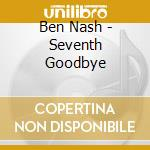 SEVENTH GOODBYE                           cd musicale di Ben Nash