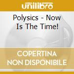 Now is the time! cd musicale di Polysics