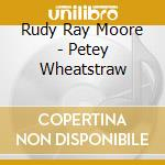 CD - MOORE, RUDY RAY - PETEY WHEATSTRAW cd musicale di MOORE RUDY RAY