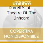 Darrell Scott - Theatre Of The Unheard cd musicale di SCOTT DARRELL
