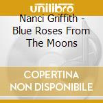 BLUE ROSES FROM THE MOONS                 cd musicale di Nanci Griffith