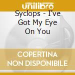 I've Got My Eye On You cd musicale di SYCLOPS