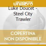 STEEL CITY TRAWLER                        cd musicale di Luke & the w Doucet