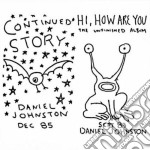 CONTINUED STORY/HI HOW ARE YOU            cd musicale di Daniel Johnston