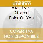 A DIFFERENT POINT OF YOU                  cd musicale di Eye Alias