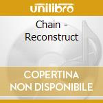 RECONSTRUCT                               cd musicale di CHAIN