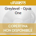 CD - GREYLEVEL            - OPUS ONE cd musicale di GREYLEVEL