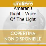 CD - AMARAN'S PLIGHT - VOICE IN THE LIGHT cd musicale di Plight Amaran's