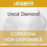 UNCUT DIAMOND                             cd musicale di Diamond Legs