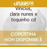Vinicius, clara nunes e toquinho cd cd musicale di VINICIUS CLARA NUNES