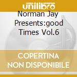 NORMAN JAY PRESENTS:GOOD TIMES VOL.6 cd musicale di ARTISTI VARI