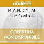 AT THE CONTROLS cd musicale di M.A.N.D.Y.