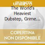 THE WORLD'S HEAVIEST DUBSTEP, GRIME &... (BOX 3 CD) cd musicale di ARTISTI VARI