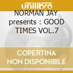 NORMAN JAY presents : GOOD TIMES VOL.7 cd musicale di ARTISTI VARI