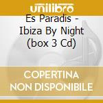 ES PARADIS - IBIZA BY NIGHT  (BOX 3 CD) cd musicale di ARTISTI VARI