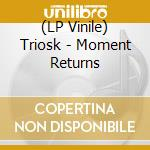 (LP VINILE) MOMENT RETURNS lp vinile di TRIOSK