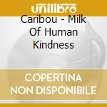 THE MILK OF HUMAN KINDNESS cd musicale di CARIBOU