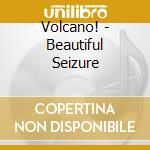 Volcano! - Beautiful Seizure cd musicale di VOLCANO