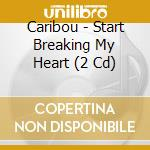 START BREAKING MY HEART cd musicale di CARIBOU