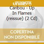 UP IN FLAMES (REISSUE) cd musicale di CARIBOU
