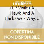(LP VINILE) WAY THE WIND BLOWS lp vinile di A HAWK AND A HACKSAW