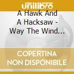 A Hawk And A Hacksaw - Way The Wind Blows cd musicale di A HAWK AND A HACKSAW