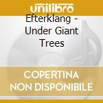 CD - EFTERKLANG - UNDER GIANT TREES cd musicale di EFTERKLANG