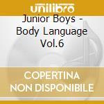 Junior Boys - Body Language Vol.6 cd musicale di Boys Junior