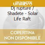 Dj/rupture + Shadete - Solar Life Raft cd musicale di DJ/RUPTURE + SHADETE