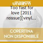 Too fast for love [2011 reissue][vinyl r cd musicale di Crue Motley